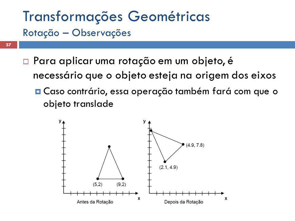  Para aplicar uma rotação em um objeto, é necessário que o objeto esteja na origem dos eixos  Caso contrário, essa operação também fará com que o objeto translade Rotação – Observações 37 Transformações Geométricas