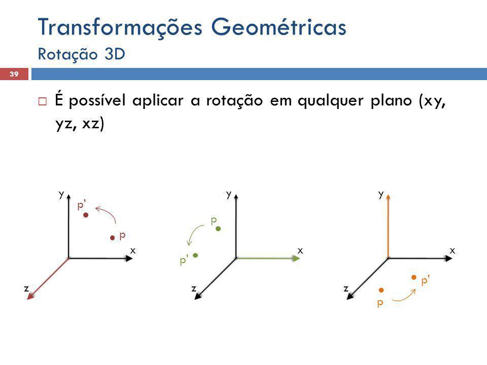  É possível aplicar a rotação em qualquer plano (xy, yz, xz) Rotação 3D 39 Transformações Geométricas y x z p p' y x z p y x z p