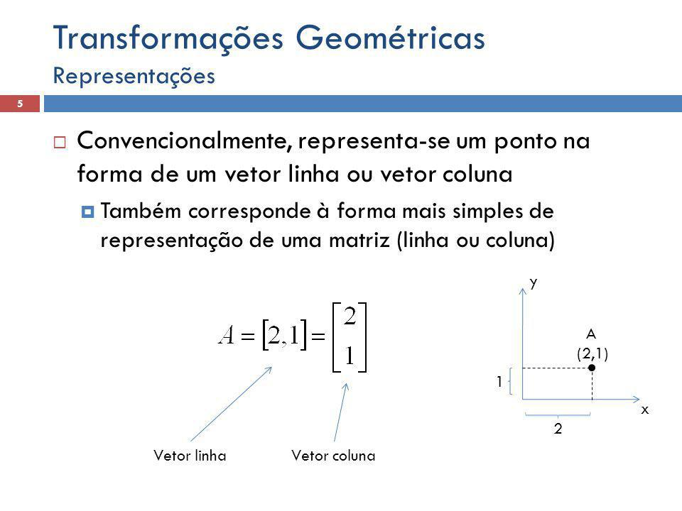  Convencionalmente, representa-se um ponto na forma de um vetor linha ou vetor coluna  Também corresponde à forma mais simples de representação de uma matriz (linha ou coluna) Representações 5 Transformações Geométricas x y A (2,1) 1 2 Vetor linhaVetor coluna