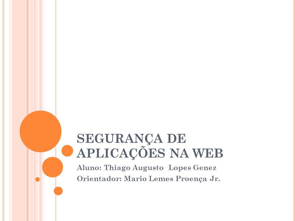 SEGURANÇA DE APLICAÇÕES NA WEB Aluno: Thiago Augusto Lopes Genez Orientador: Mario Lemes Proença Jr.