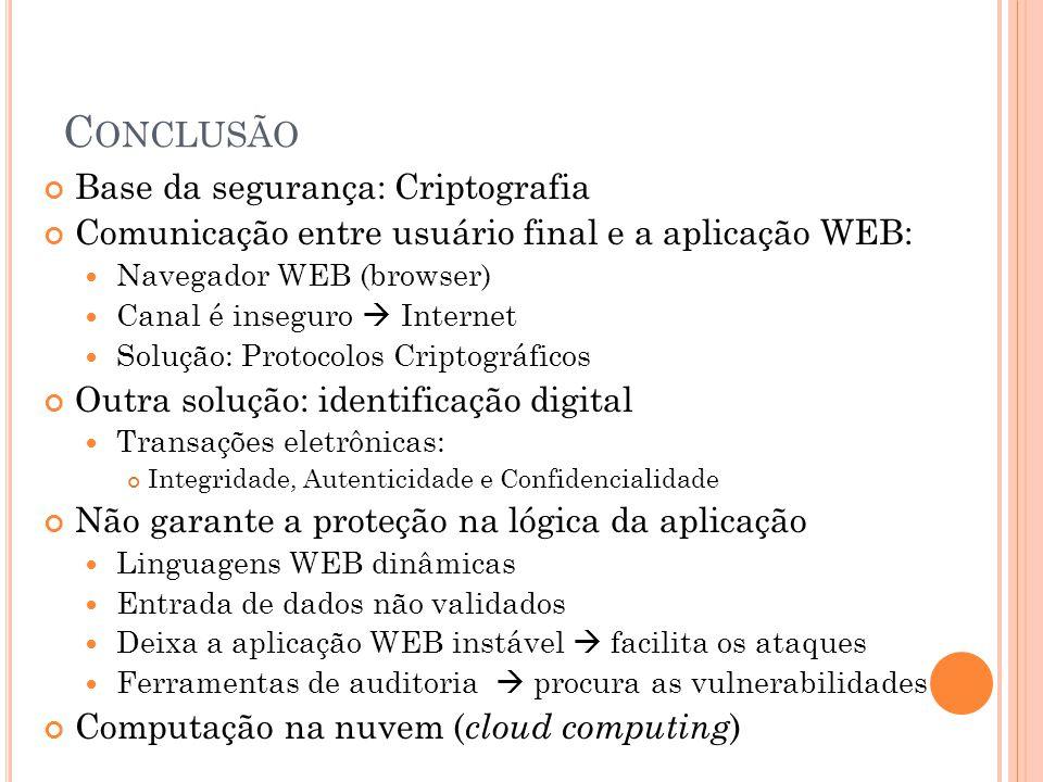 C ONCLUSÃO Base da segurança: Criptografia Comunicação entre usuário final e a aplicação WEB: Navegador WEB (browser) Canal é inseguro  Internet Solu