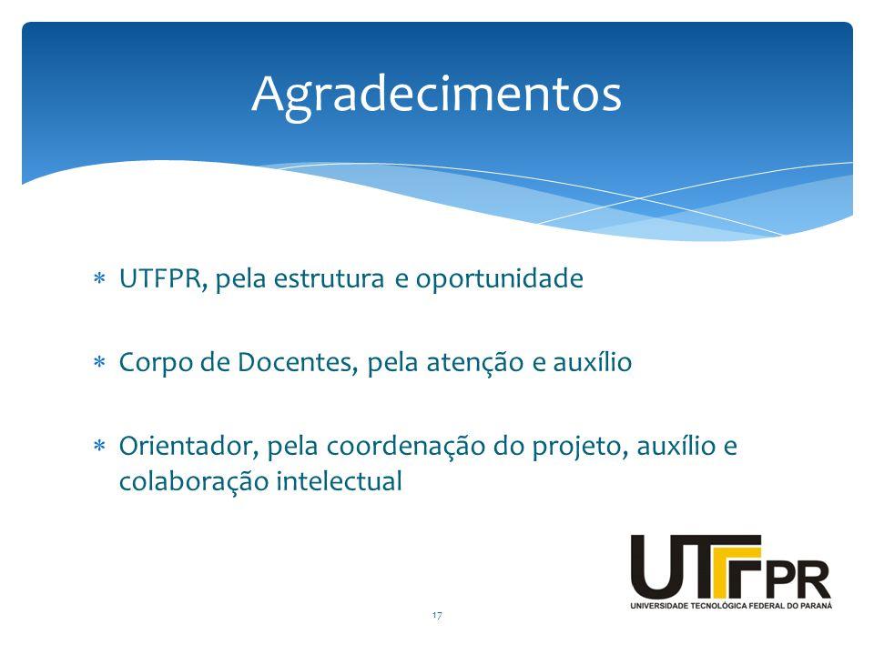  UTFPR, pela estrutura e oportunidade  Corpo de Docentes, pela atenção e auxílio  Orientador, pela coordenação do projeto, auxílio e colaboração in