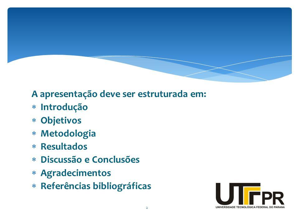 A apresentação deve ser estruturada em:  Introdução  Objetivos  Metodologia  Resultados  Discussão e Conclusões  Agradecimentos  Referências bi