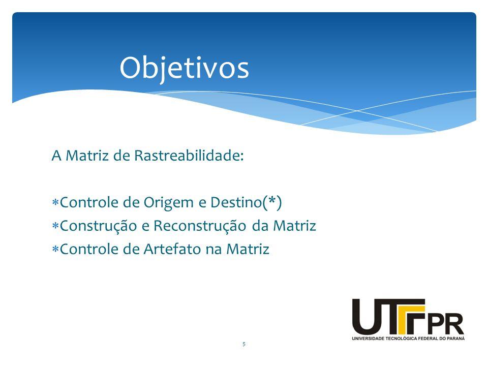 A Matriz de Rastreabilidade:  Controle de Origem e Destino(*)  Construção e Reconstrução da Matriz  Controle de Artefato na Matriz Objetivos 5