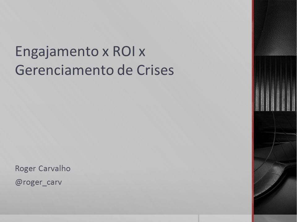 Engajamento x ROI x Gerenciamento de Crises Roger Carvalho @roger_carv