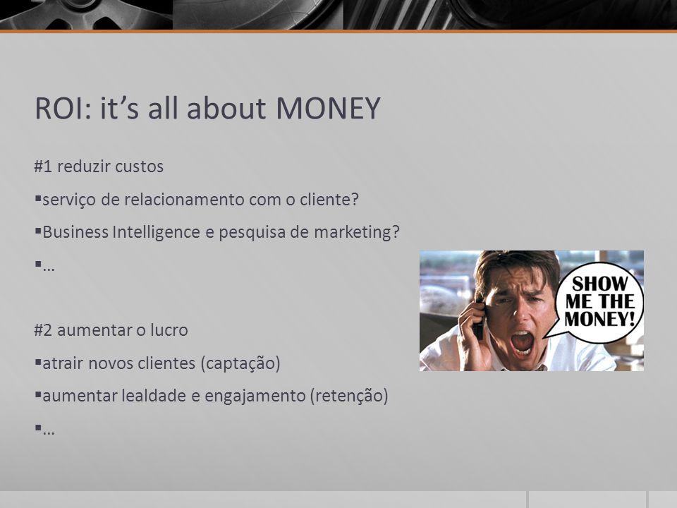ROI: it's all about MONEY #1 reduzir custos  serviço de relacionamento com o cliente?  Business Intelligence e pesquisa de marketing?  … #2 aumenta