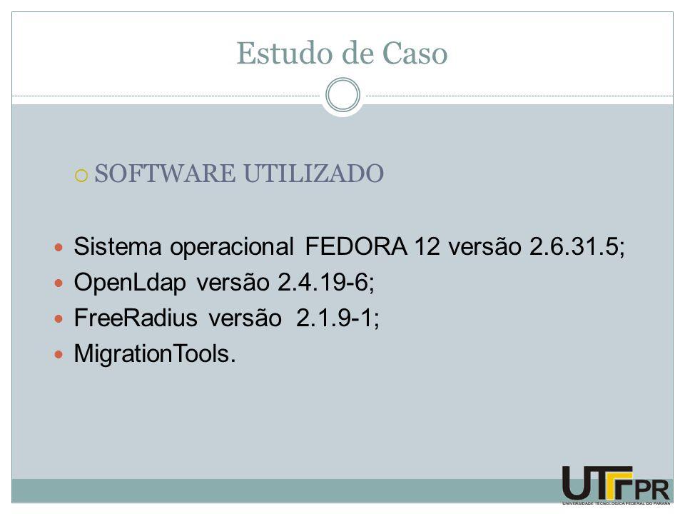 Estudo de Caso  SOFTWARE UTILIZADO Sistema operacional FEDORA 12 versão 2.6.31.5; OpenLdap versão 2.4.19-6; FreeRadius versão 2.1.9-1; MigrationTools