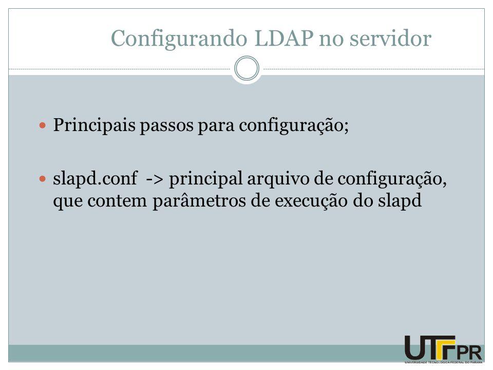Configurando LDAP no servidor Principais passos para configuração; slapd.conf -> principal arquivo de configuração, que contem parâmetros de execução