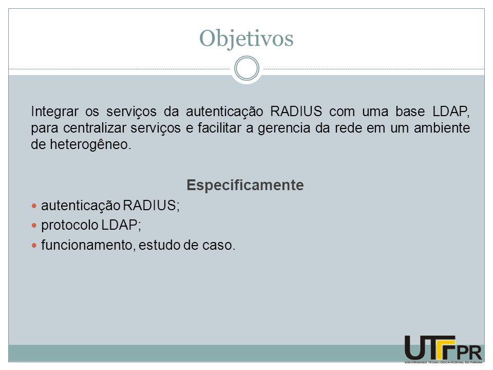 Objetivos Integrar os serviços da autenticação RADIUS com uma base LDAP, para centralizar serviços e facilitar a gerencia da rede em um ambiente de he