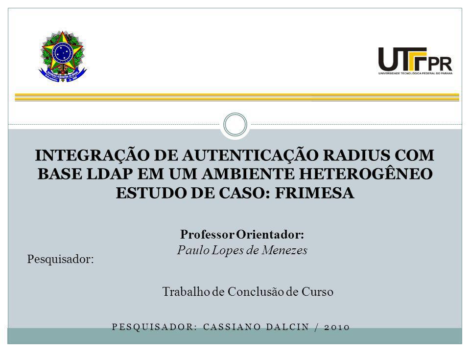 PESQUISADOR: CASSIANO DALCIN / 2010 Trabalho de Conclusão de Curso MINISTÉRIO DA EDUCAÇÃO Universidade Tecnológica Federal do Paraná Campus Medianeira INTEGRAÇÃO DE AUTENTICAÇÃO RADIUS COM BASE LDAP EM UM AMBIENTE HETEROGÊNEO ESTUDO DE CASO: FRIMESA Professor Orientador: Paulo Lopes de Menezes Pesquisador: