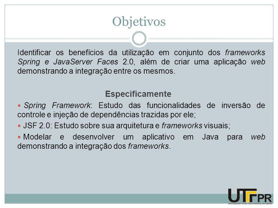 Objetivos Identificar os benefícios da utilização em conjunto dos frameworks Spring e JavaServer Faces 2.0, além de criar uma aplicação web demonstrando a integração entre os mesmos.
