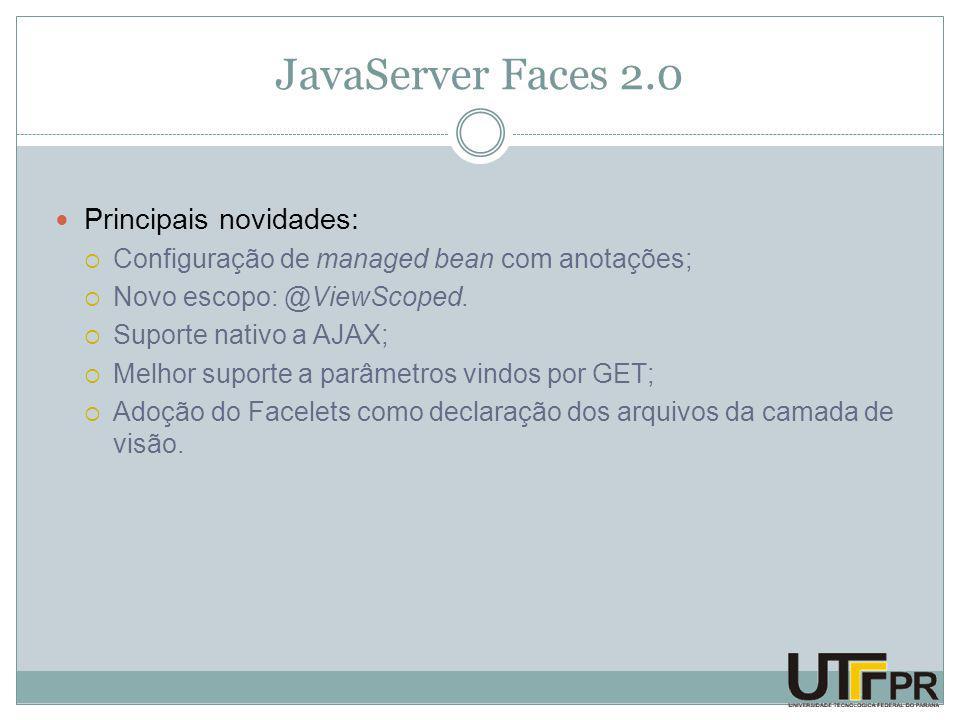 JavaServer Faces 2.0 Principais novidades:  Configuração de managed bean com anotações;  Novo escopo: @ViewScoped.