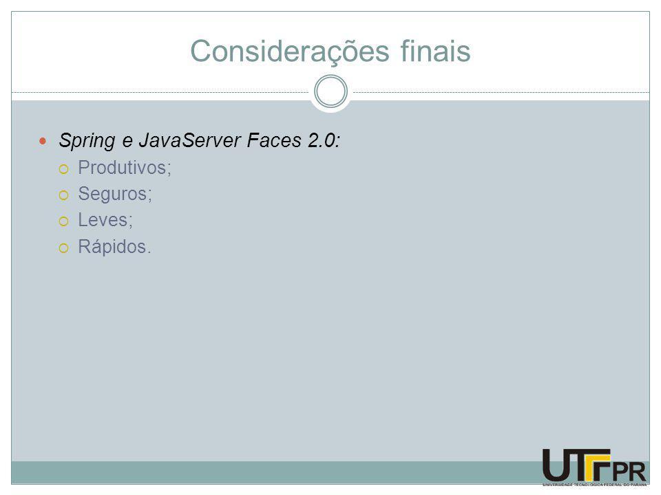Considerações finais Spring e JavaServer Faces 2.0:  Produtivos;  Seguros;  Leves;  Rápidos.