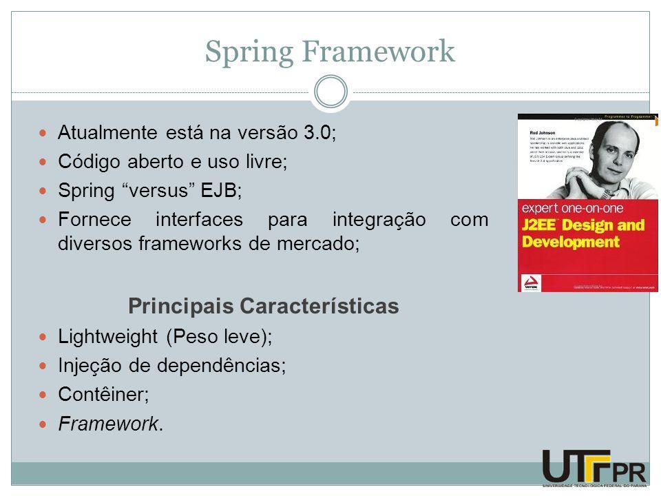 Spring Framework Atualmente está na versão 3.0; Código aberto e uso livre; Spring versus EJB; Fornece interfaces para integração com diversos frameworks de mercado; Principais Características Lightweight (Peso leve); Injeção de dependências; Contêiner; Framework.
