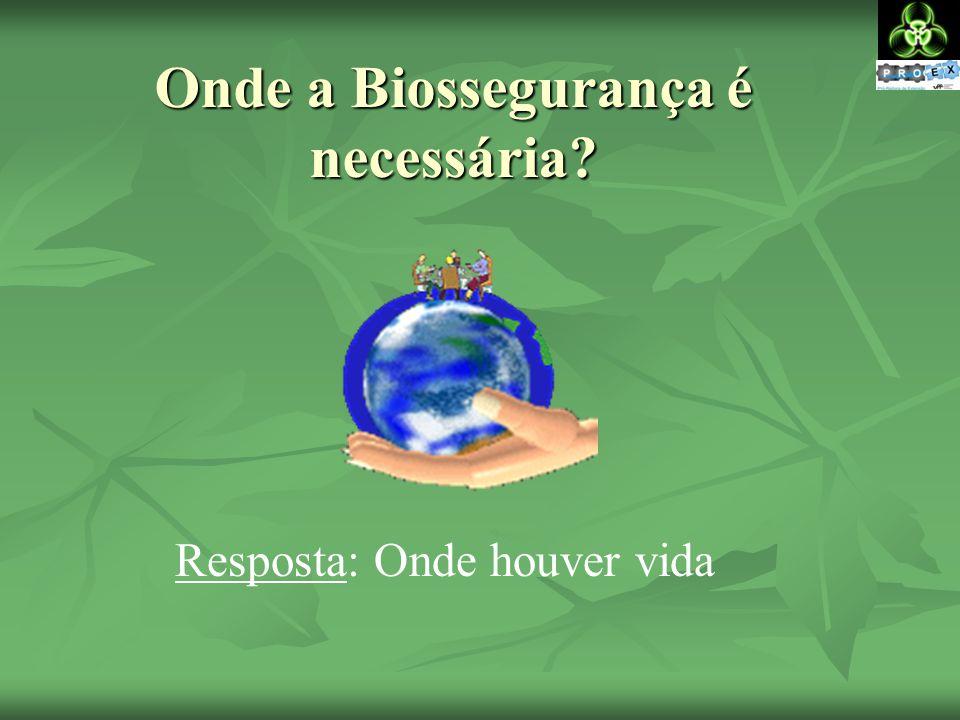 Onde a Biossegurança é necessária? Resposta: Onde houver vida