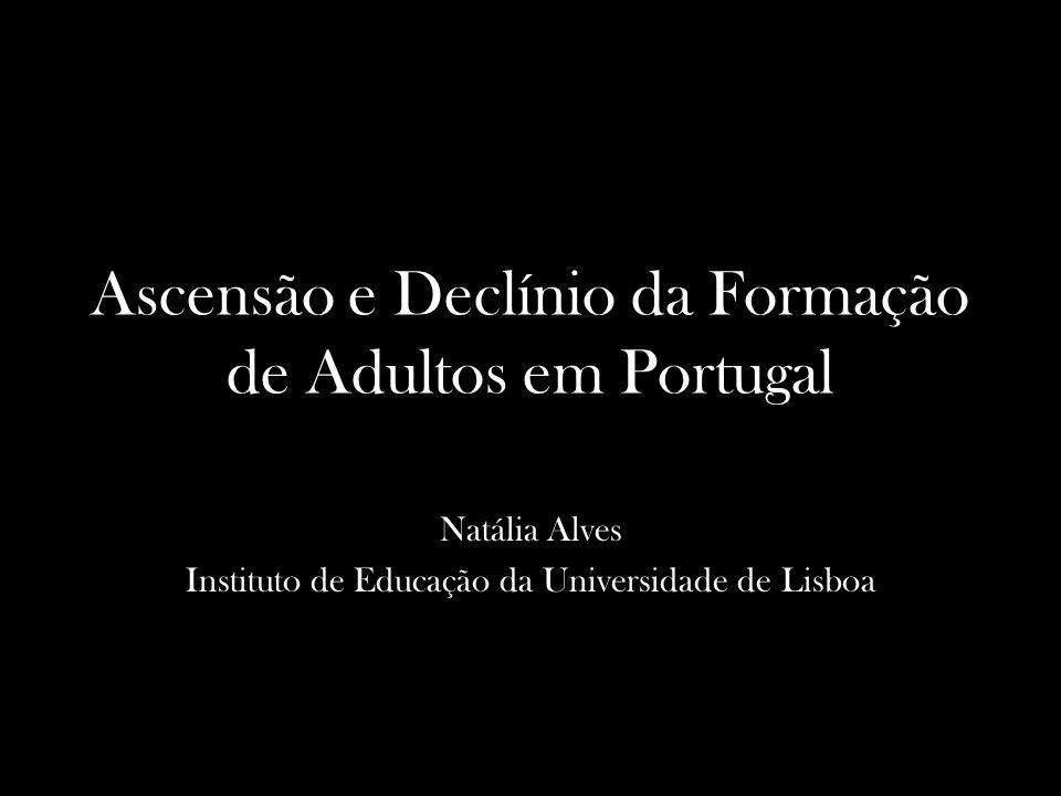 Ascensão e Declínio da Formação de Adultos em Portugal Natália Alves Instituto de Educação da Universidade de Lisboa