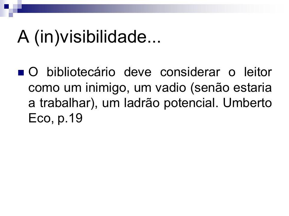 A (in)visibilidade... O bibliotecário deve considerar o leitor como um inimigo, um vadio (senão estaria a trabalhar), um ladrão potencial. Umberto Eco