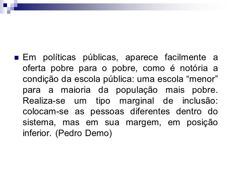 """Em políticas públicas, aparece facilmente a oferta pobre para o pobre, como é notória a condição da escola pública: uma escola """"menor"""" para a maioria"""
