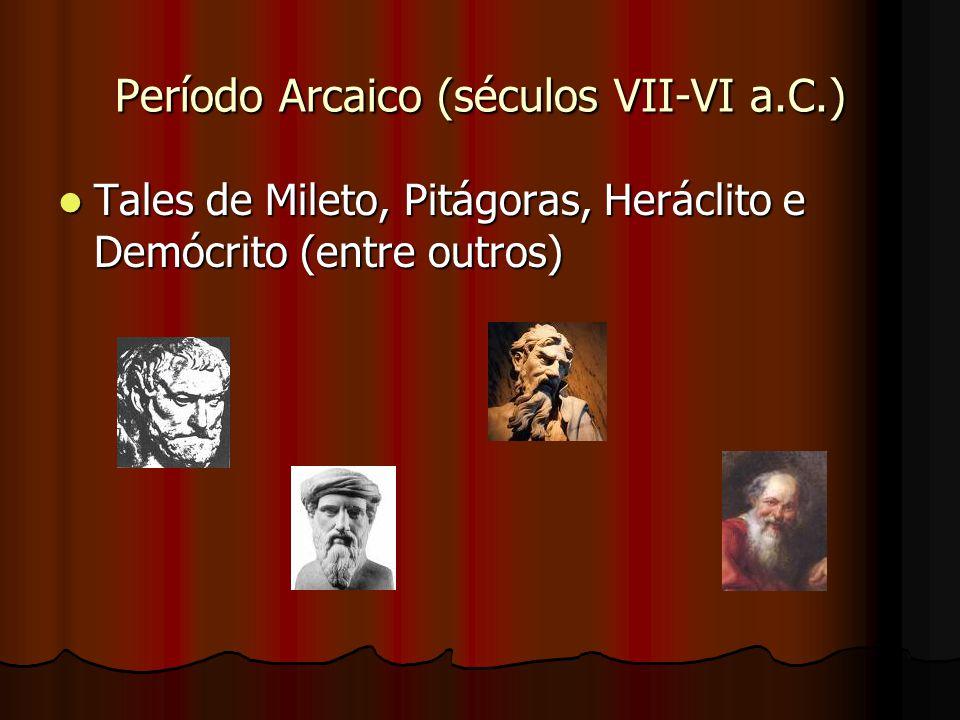 Período Arcaico (séculos VII-VI a.C.) Tales de Mileto, Pitágoras, Heráclito e Demócrito (entre outros) Tales de Mileto, Pitágoras, Heráclito e Demócrito (entre outros)