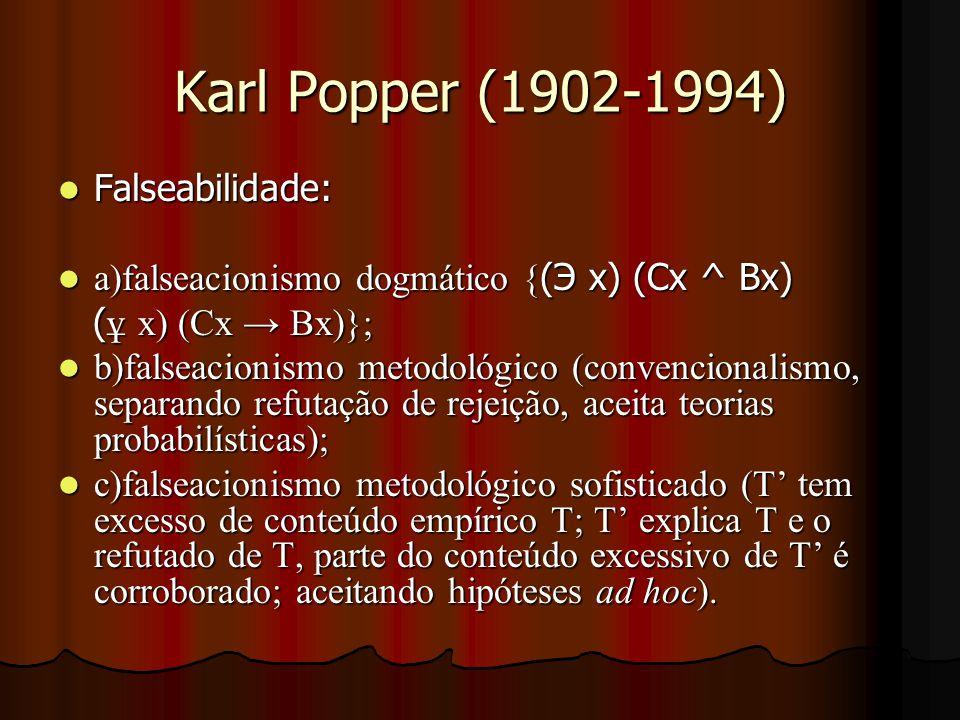 Karl Popper (1902-1994) Falseabilidade: Falseabilidade: a)falseacionismo dogmático { (Э x) (Cx ^ Bx) a)falseacionismo dogmático { (Э x) (Cx ^ Bx) ( ұ x) (Cx → Bx)}; ( ұ x) (Cx → Bx)}; b)falseacionismo metodológico (convencionalismo, separando refutação de rejeição, aceita teorias probabilísticas); b)falseacionismo metodológico (convencionalismo, separando refutação de rejeição, aceita teorias probabilísticas); c)falseacionismo metodológico sofisticado (T' tem excesso de conteúdo empírico T; T' explica T e o refutado de T, parte do conteúdo excessivo de T' é corroborado; aceitando hipóteses ad hoc).