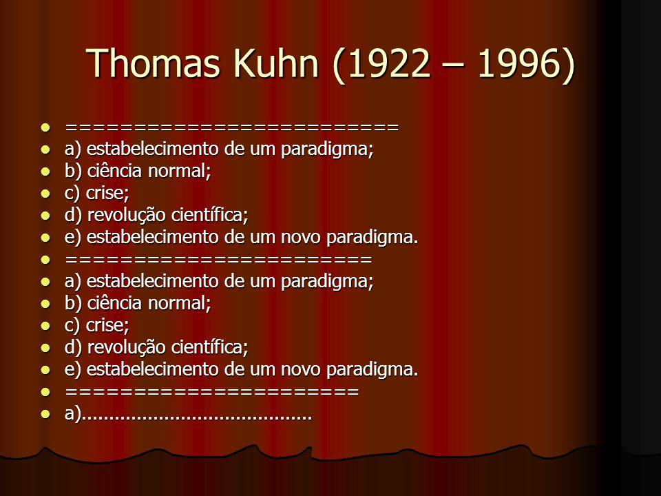 Thomas Kuhn (1922 – 1996) ========================= ========================= a) estabelecimento de um paradigma; a) estabelecimento de um paradigma; b) ciência normal; b) ciência normal; c) crise; c) crise; d) revolução científica; d) revolução científica; e) estabelecimento de um novo paradigma.