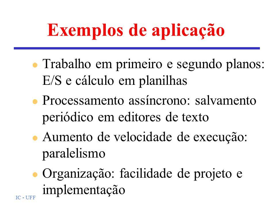 IC - UFF Exemplos de aplicação l Trabalho em primeiro e segundo planos: E/S e cálculo em planilhas l Processamento assíncrono: salvamento periódico em editores de texto l Aumento de velocidade de execução: paralelismo l Organização: facilidade de projeto e implementação