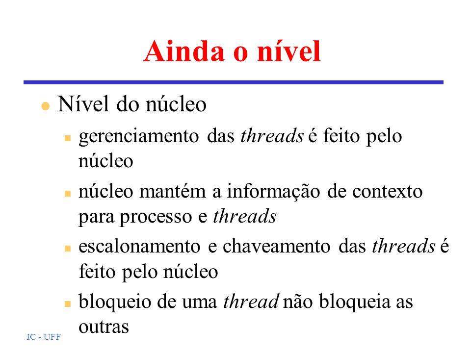 IC - UFF Ainda o nível l Nível do núcleo n gerenciamento das threads é feito pelo núcleo n núcleo mantém a informação de contexto para processo e thre