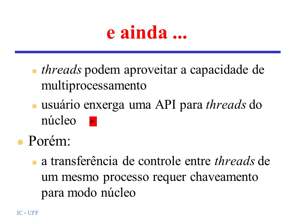 IC - UFF e ainda... n threads podem aproveitar a capacidade de multiprocessamento n usuário enxerga uma API para threads do núcleo l Porém: n a transf