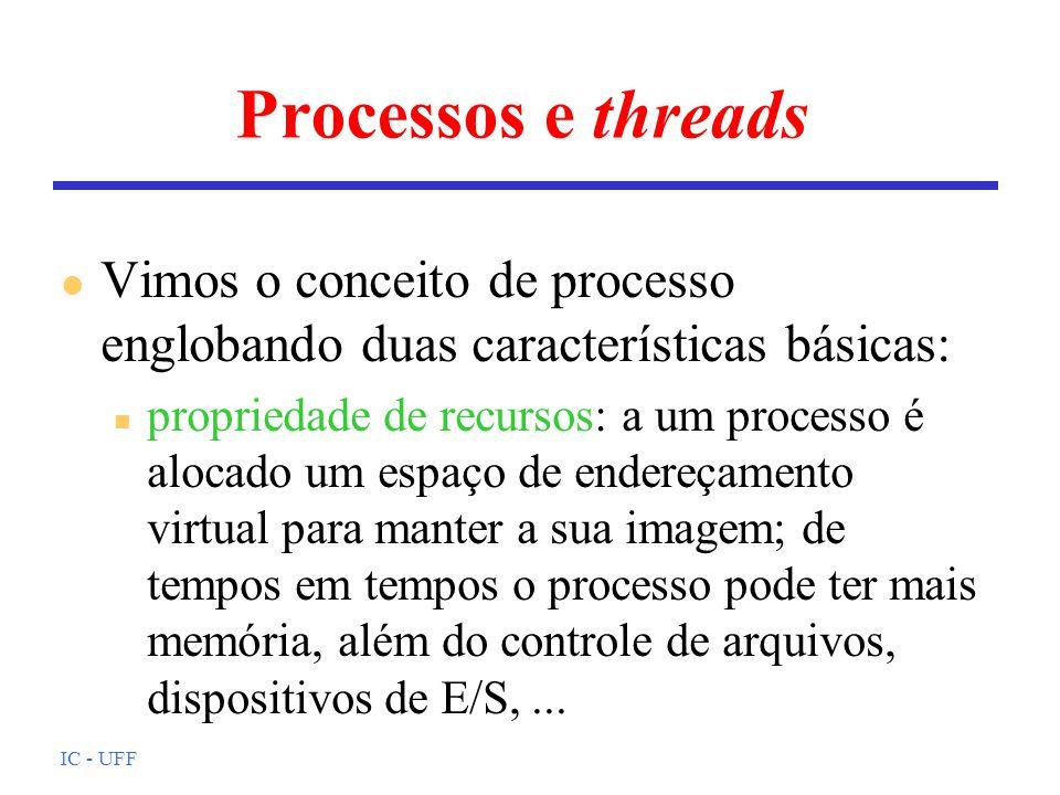 IC - UFF Processos e threads l Vimos o conceito de processo englobando duas características básicas: n propriedade de recursos: a um processo é alocado um espaço de endereçamento virtual para manter a sua imagem; de tempos em tempos o processo pode ter mais memória, além do controle de arquivos, dispositivos de E/S,...