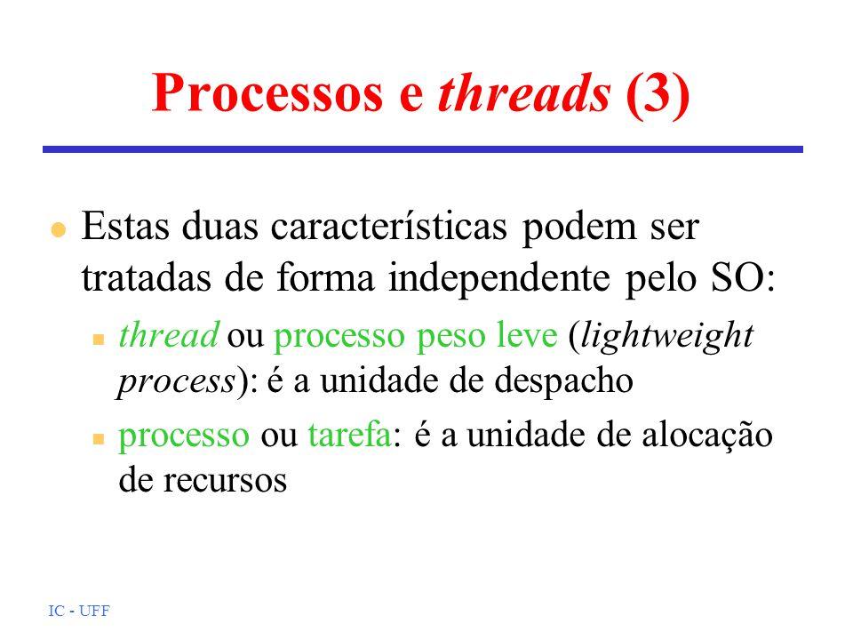 IC - UFF Processos e threads (3) l Estas duas características podem ser tratadas de forma independente pelo SO: n thread ou processo peso leve (lightweight process): é a unidade de despacho n processo ou tarefa: é a unidade de alocação de recursos