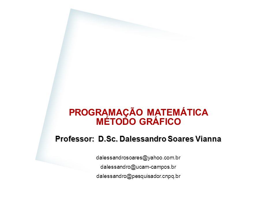 PROGRAMAÇÃO MATEMÁTICA MÉTODO GRÁFICO Professor: D.Sc. Dalessandro Soares Vianna dalessandrosoares@yahoo.com.br dalessandro@ucam-campos.br dalessandro