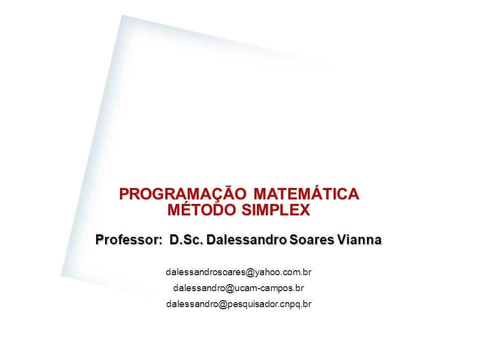 PROGRAMAÇÃO MATEMÁTICA MÉTODO SIMPLEX Professor: D.Sc. Dalessandro Soares Vianna dalessandrosoares@yahoo.com.br dalessandro@ucam-campos.br dalessandro
