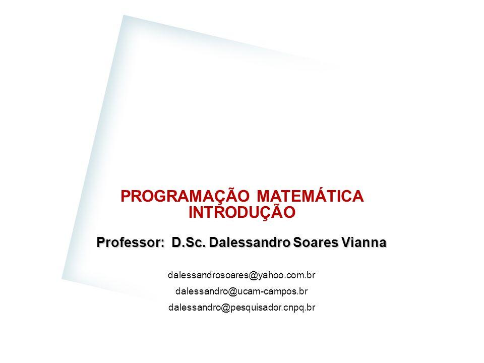 PROGRAMAÇÃO MATEMÁTICA INTRODUÇÃO Professor: D.Sc. Dalessandro Soares Vianna dalessandrosoares@yahoo.com.br dalessandro@ucam-campos.br dalessandro@pes