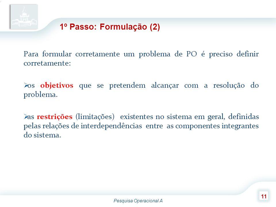Pesquisa Operacional A 11 Para formular corretamente um problema de PO é preciso definir corretamente:  os objetivos que se pretendem alcançar com a
