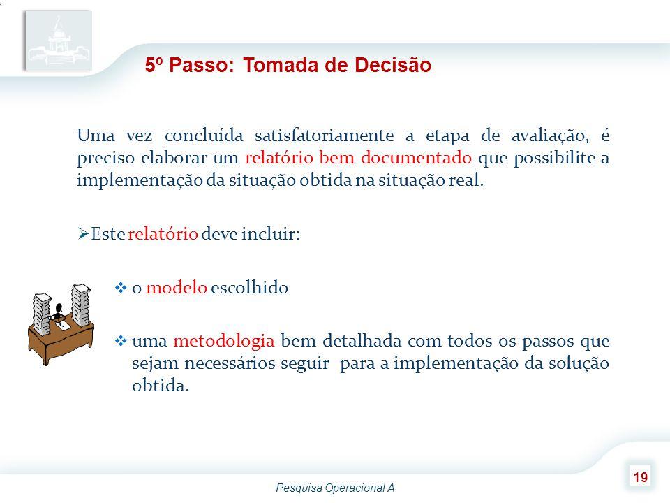 Pesquisa Operacional A 19 5º Passo: Tomada de Decisão Uma vez concluída satisfatoriamente a etapa de avaliação, é preciso elaborar um relatório bem do