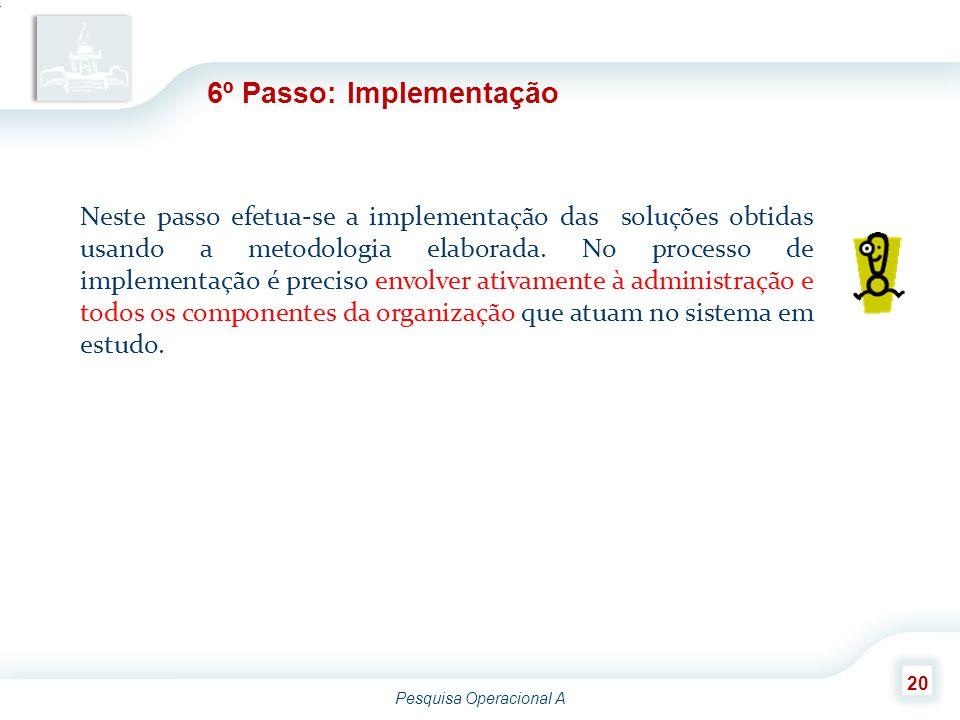 Pesquisa Operacional A 20 6º Passo: Implementação Neste passo efetua-se a implementação das soluções obtidas usando a metodologia elaborada. No proces
