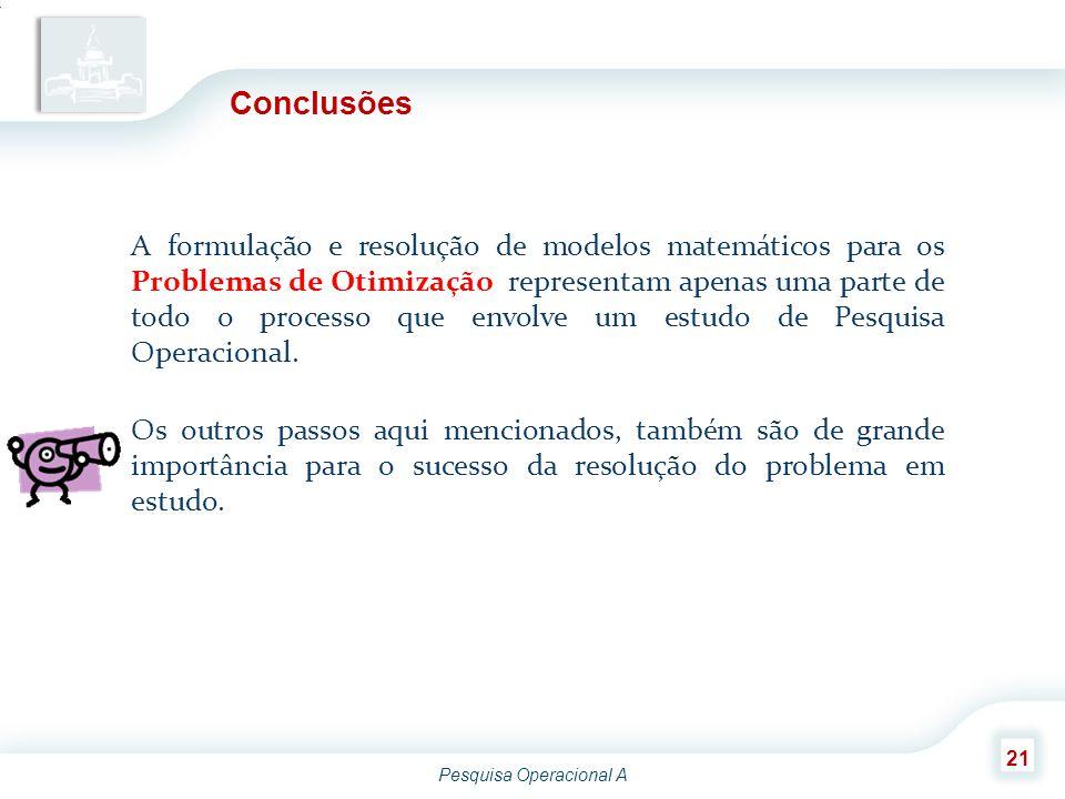Pesquisa Operacional A 21 Conclusões A formulação e resolução de modelos matemáticos para os Problemas de Otimização representam apenas uma parte de t