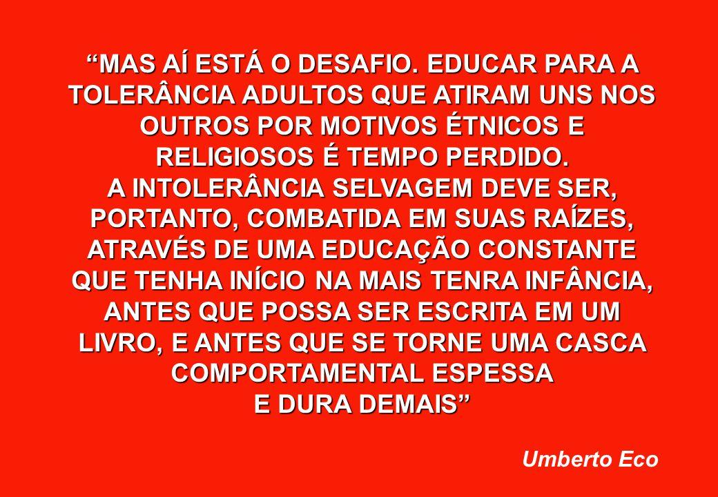 """MAS AÍ ESTÁ O DESAFIO. EDUCAR PARA A TOLERÂNCIA ADULTOS QUE ATIRAM UNS NOS OUTROS POR MOTIVOS ÉTNICOS E RELIGIOSOS É TEMPO PERDIDO. A INTOLERÂNCIA SE"