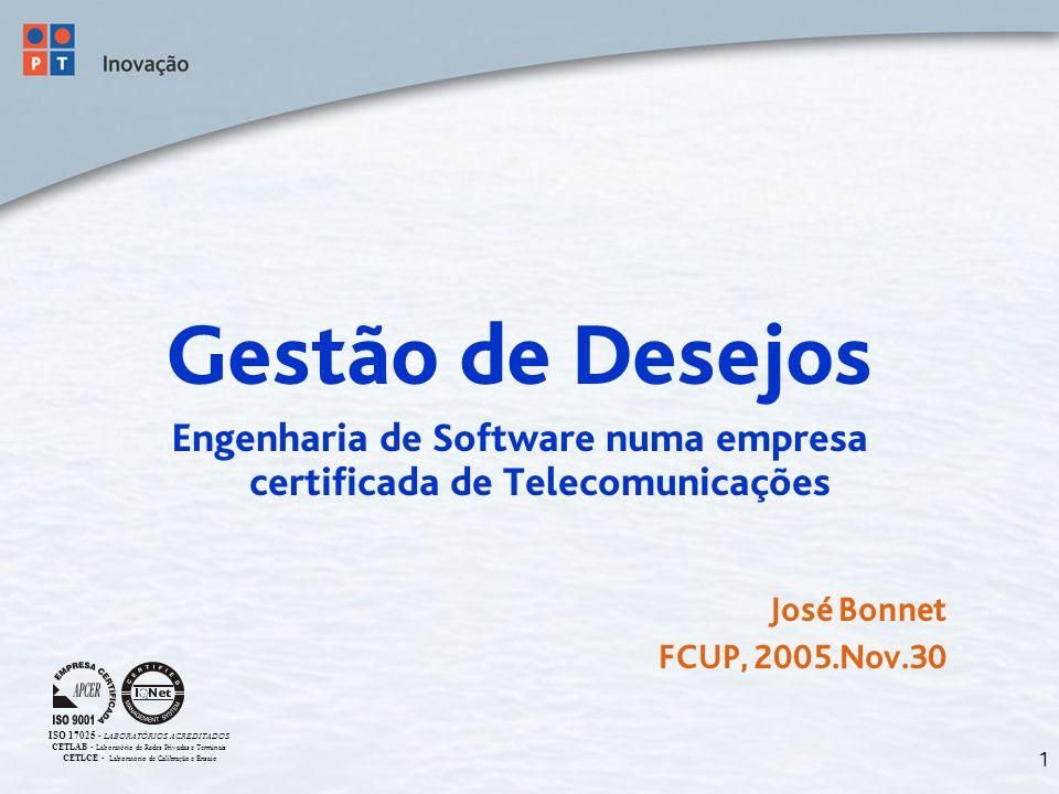 1 Gestão de Desejos Engenharia de Software numa empresa certificada de Telecomunicações José Bonnet FCUP, 2005.Nov.30 ISO 17025 - LABORATÓRIOS ACREDITADOS CETLAB - Laboratório de Redes Privadas e Terminais CETLCE - Laboratório de Calibração e Ensaio