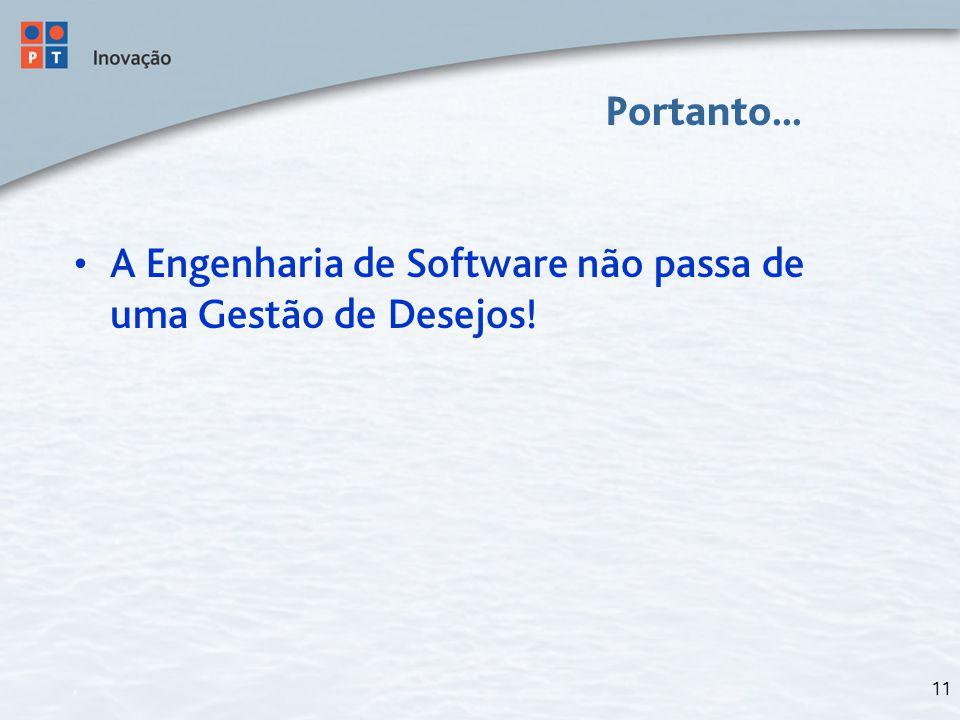 11 Portanto... A Engenharia de Software não passa de uma Gestão de Desejos!