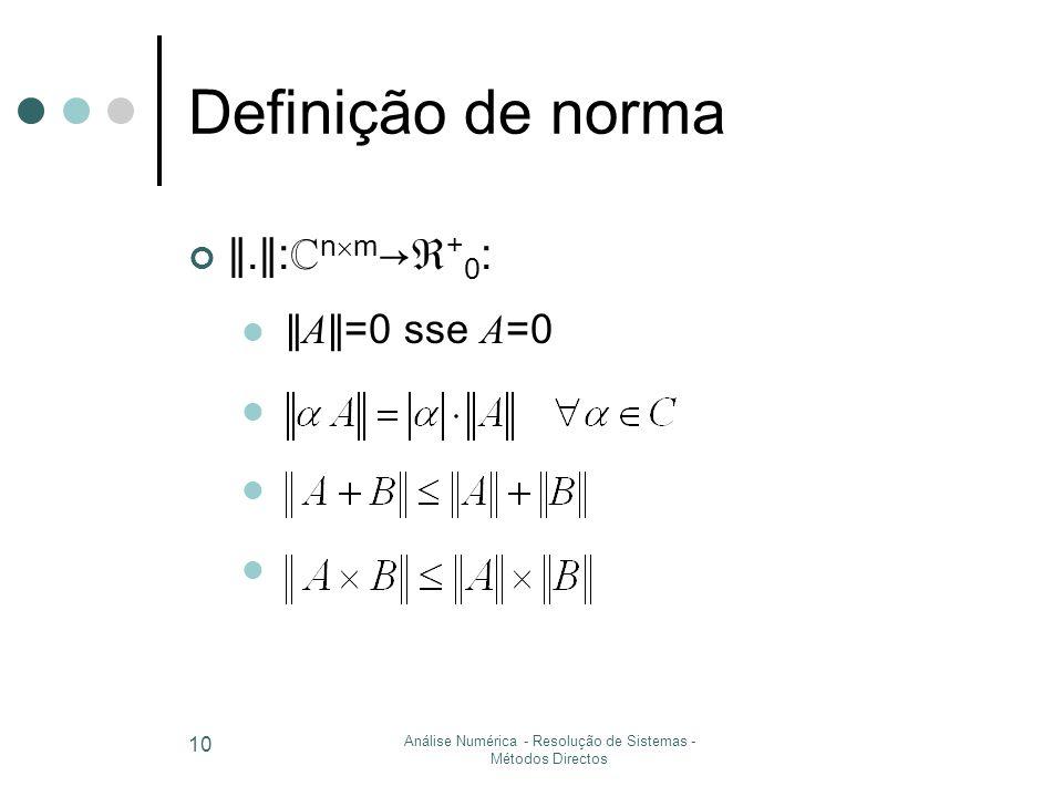 Análise Numérica - Resolução de Sistemas - Métodos Directos 10 Definição de norma ∥.∥ : ℂ n  m →ℜ + 0 : ∥ A ∥=0 sse A =0
