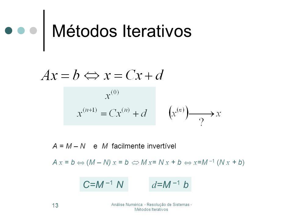 Análise Numérica - Resolução de Sistemas - Métodos Iterativos 13 Métodos Iterativos A = M – N e M facilmente invertível A x = b  (M – N) x = b  x =M –1 (N x + b)  M x = N x + b d =M –1 bC=M –1 N