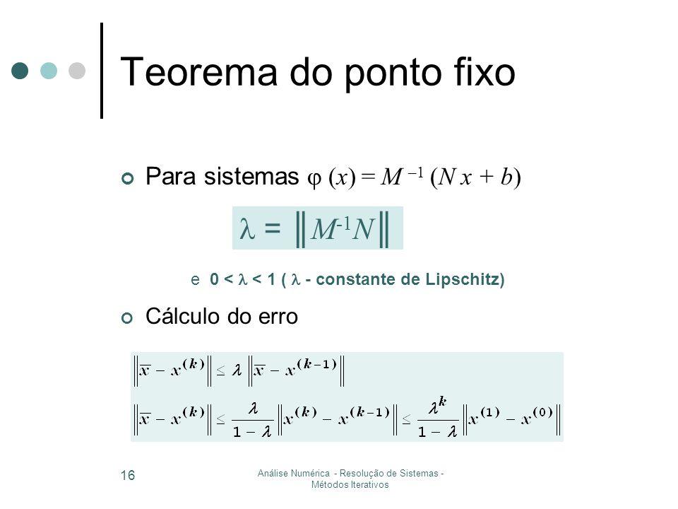Análise Numérica - Resolução de Sistemas - Métodos Iterativos 16 Teorema do ponto fixo Para sistemas  (x) = M –1 (N x + b) Cálculo do erro = ║ M -1 N ║ e 0 < < 1 ( - constante de Lipschitz)