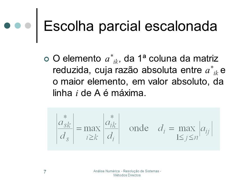 Análise Numérica - Resolução de Sistemas - Métodos Directos 7 Escolha parcial escalonada O elemento a * ik, da 1ª coluna da matriz reduzida, cuja razão absoluta entre a * ik e o maior elemento, em valor absoluto, da linha i de A é máxima.