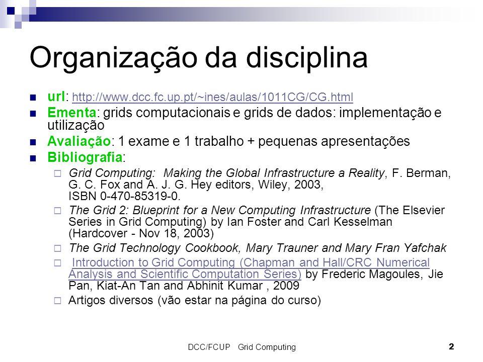 DCC/FCUP Grid Computing 2 Organização da disciplina url: http://www.dcc.fc.up.pt/~ines/aulas/1011CG/CG.html http://www.dcc.fc.up.pt/~ines/aulas/1011CG/CG.html Ementa: grids computacionais e grids de dados: implementação e utilização Avaliação: 1 exame e 1 trabalho + pequenas apresentações Bibliografia:  Grid Computing: Making the Global Infrastructure a Reality, F.
