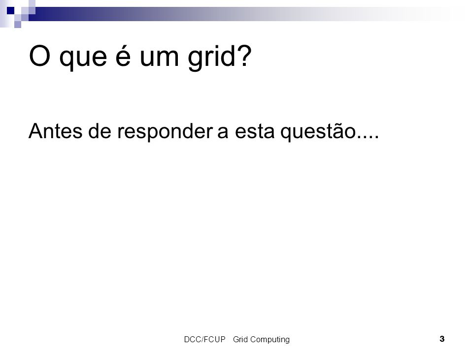 DCC/FCUP Grid Computing 3 O que é um grid Antes de responder a esta questão....