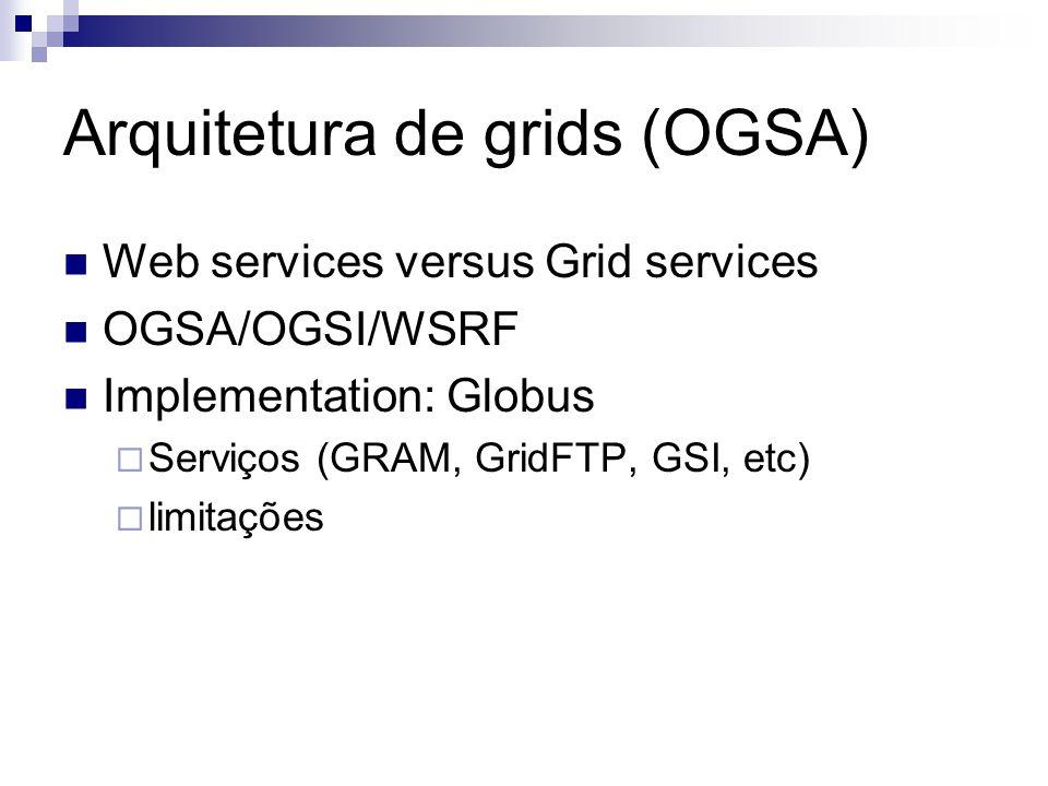 Arquitetura de grids (OGSA) Web services versus Grid services OGSA/OGSI/WSRF Implementation: Globus  Serviços (GRAM, GridFTP, GSI, etc)  limitações