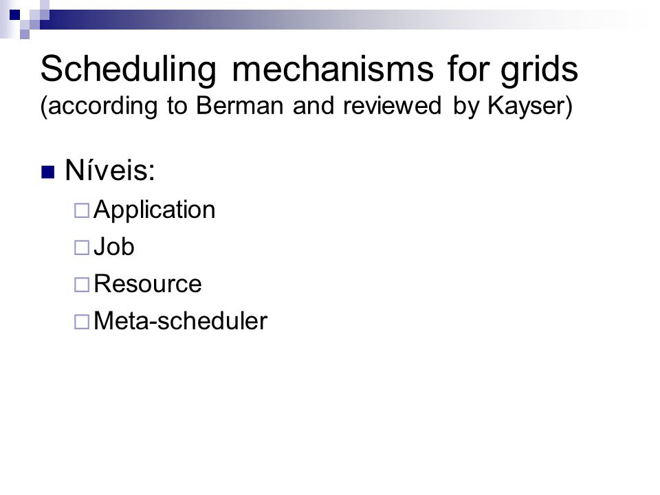 Scheduling mechanisms for grids (according to Berman and reviewed by Kayser) Níveis:  Application  Job  Resource  Meta-scheduler