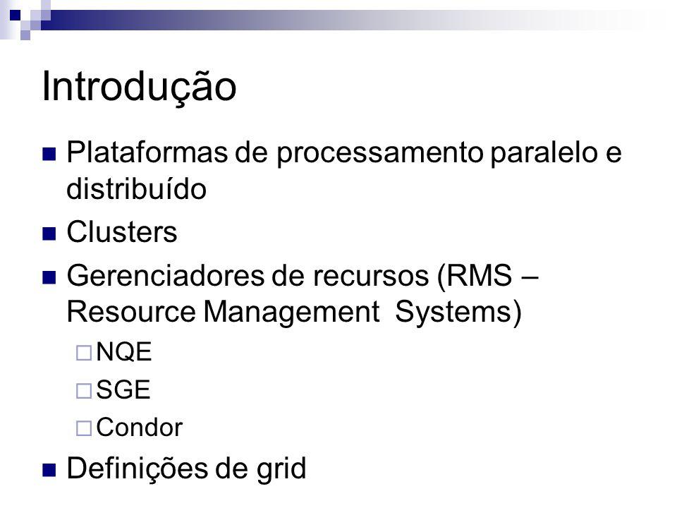 Introdução Plataformas de processamento paralelo e distribuído Clusters Gerenciadores de recursos (RMS – Resource Management Systems)  NQE  SGE  Condor Definições de grid