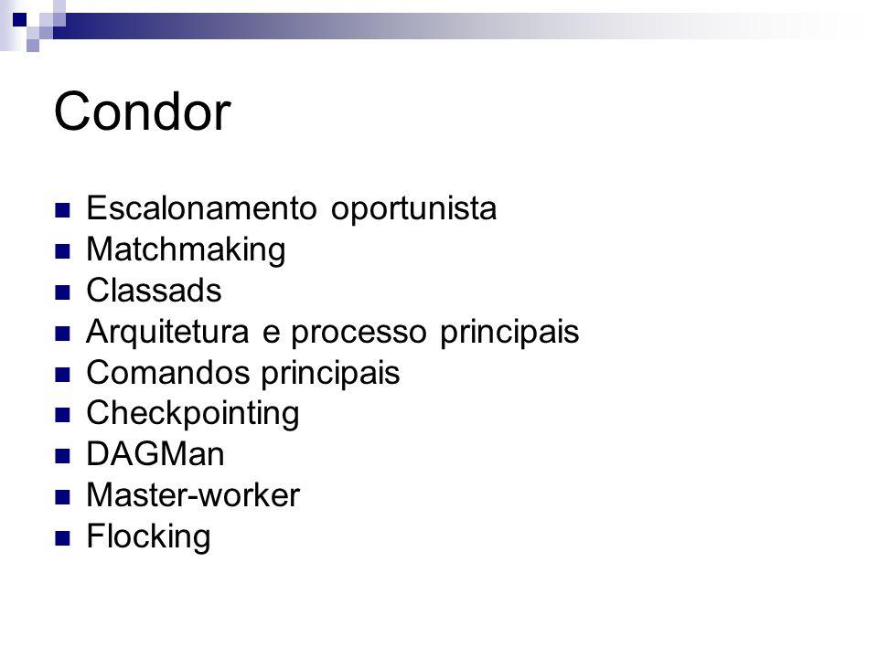 Condor Escalonamento oportunista Matchmaking Classads Arquitetura e processo principais Comandos principais Checkpointing DAGMan Master-worker Flocking